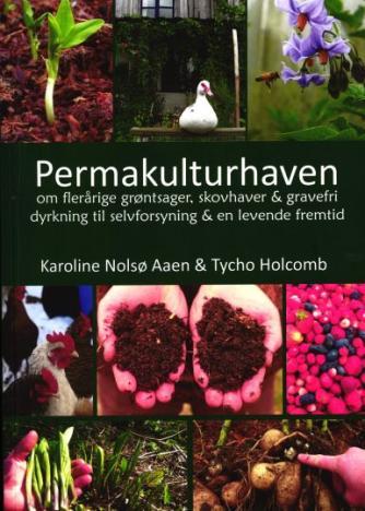Tycho Holcomb, Karoline Nolsø Aaen: Permakulturhaven : om flerårige grøntsager, skovhaver & gravefri dyrkning til selvforsyning & en levende fremtid